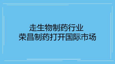 走生物制药行业 荣昌制药打开国际市场