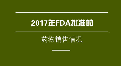 2017年FDA批准的药物销售情况