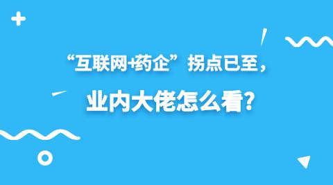 """""""互联网+药企""""拐点已至,业内大佬怎么看?"""