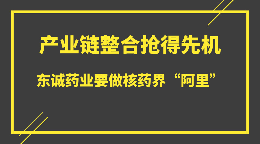 """产业链整合抢得先机 东诚药业要做核药界""""阿里"""""""