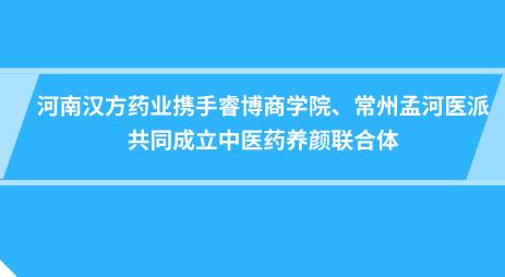 河南汉方药业携手睿博商学院、常州孟河医派共同成立中医药养颜联合体
