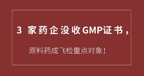 3家药企没收GMP证书,原料药成飞检重点对象!