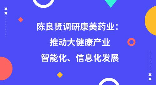 陈良贤调研康美药业:推动大健康产业智能化、信息化发展