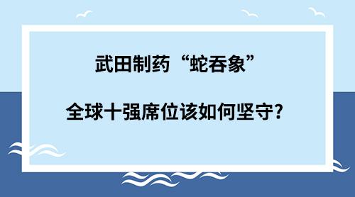 """武田制药""""蛇吞象"""" 全球十强席位该如何坚守?"""