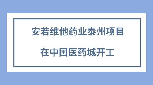 安若维他药业泰州项目在中国医药城开工