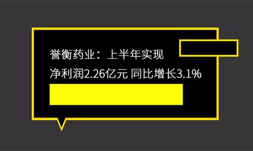 誉衡药业:上半年实现净利润2.26亿元 同比增长3.1%