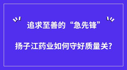 """追求至善的""""急先锋"""" 扬子江药业如何守好质量关?"""