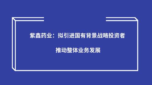 紫鑫药业:拟引进国有背景战略投资者 推动整体业务发展
