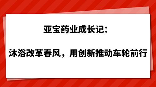 亚宝药业成长记:沐浴改革春风,用创新推动车轮前行