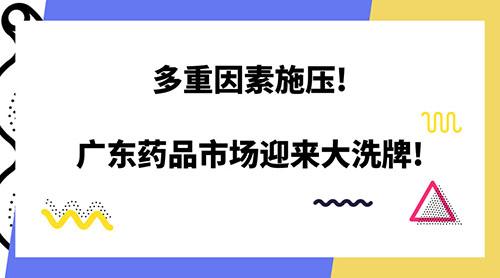 多重因素施压!广东药品市场迎来大洗牌!