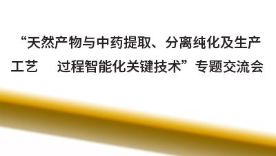 """""""天然产物与中药提取-、分离纯化及生产工艺过程智能化_-_ 分分彩""""专题交流会-_"""