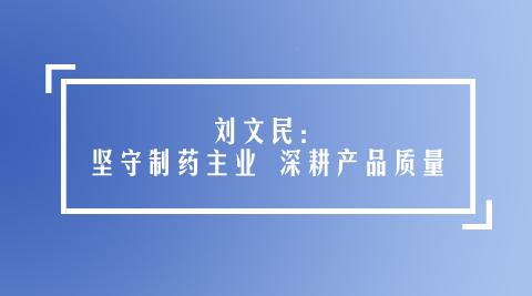 刘文民:坚守制药主业 深耕产品质量